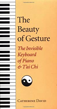 The Beauty of Gesture: The Invisible Keyboard of Piano and Tai Chi 9781556432194