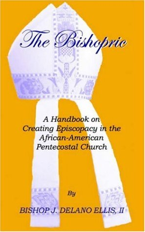 The Bishopric: A Handbook on Creating Episcopacy in the African-American Pentecostal Church 9781553958482