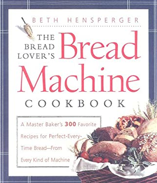 The Bread Lover's Bread Machine Cookbook: A Master Baker's 300 Favorite Recipes for Perfect-Every-Time Bread-From Every Kind of Machine 9781558321557