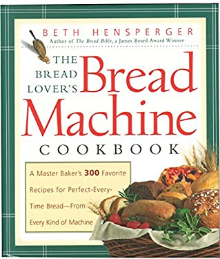 The Bread Lover's Bread Machine Cookbook: A Master Baker's 300 Favorite Recipes for Perfect-Every-Time Bread-From Every Kind of Machine 9781558321564