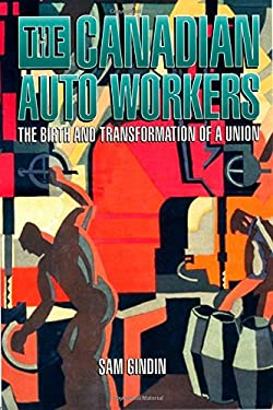The Canadian Auto Workers: The Birth and Transformation of a Union 9781550284980