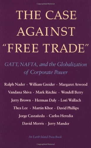 The Case Against Free Trade: GATT, NAFTA and the Globalization of Corporate Power an Earth Island Press Book 9781556431692