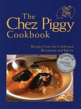 The Chez Piggy Cookbook: Recipes from the Celebrated Restaurant and Bakery 9781552092965