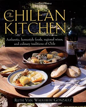 The Chilean Kitchen: Authentic, Homestyle Foods, Regional Wines and Culinary Traditions of Chile 9781557883070