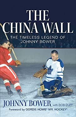 The China Wall: The Timeless Legend of Johnny Bower 9781551683607