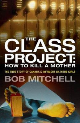The Class Project: How to Kill a Mother: The True Story of Canada's Infamous Bathtub Girls 9781552639290