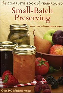 The Complete Book of Year-Round Small-Batch Preserving: Over 300 Delicious Recipes 9781552095751