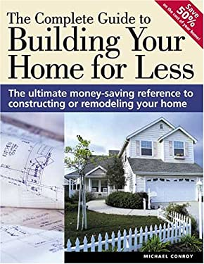 The Complete Guide to Building Your Home for Less: The Ultimate Money-Saving Reference for Constructing or Remodeling Your Home 9781558707696