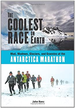 The Coolest Race on Earth: Mud, Madmen, Glaciers, and Grannies at the Antarctica Marathon 9781556527388
