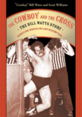 The Cowboy and the Cross: The Bill Watts Story: Rebellion, Wrestling and Redemption 9781550227086