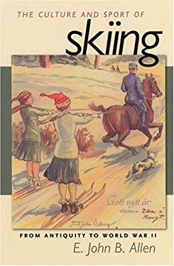 The Culture and Sport of Skiing: From Antiquity to World War II 9781558496002