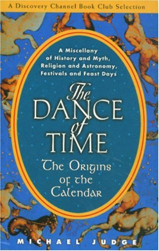 The Dance of Time: The Origins of the Calendar - A Miscellany of History and Myth, Religion and Astronomy, Festivals and Feast Day 9781559707817