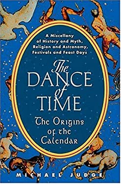 The Dance of Time: The Origins of the Calendar: A Miscellany of History and Myth, Religion and Astronomy, Festivals and Feast Days 9781559707466