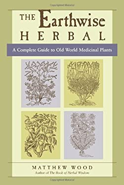 The Earthwise Herbal: A Complete Guide to Old World Medicinal Plants 9781556436925
