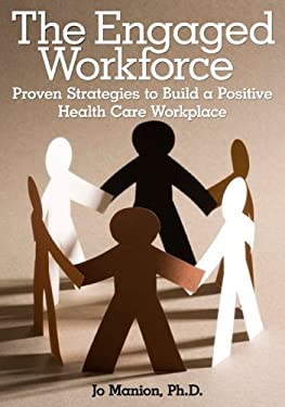 The Engaged Workforce: Proven Strategies to Build a Positive Health Care Workplace 9781556483592
