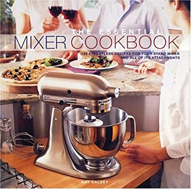 The Essential Mixer Cookbook: 150 Effortless Recipes for Your Stand Mixer and All of Its Attachements 9781552855034