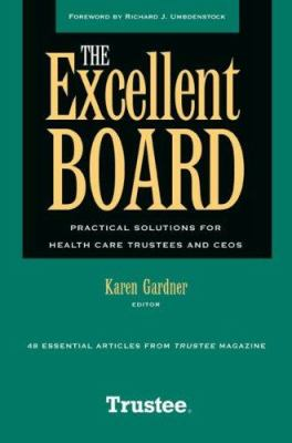 The Excellent Board: Practical Solutions for Health Care Trustees and CEOs 9781556483097