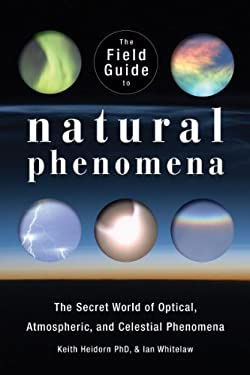 The Field Guide to Natural Phenomena: The Secret World of Optical, Atmospheric and Celestial Wonders 9781554077076