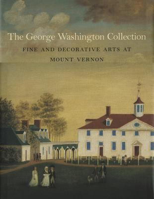 The George Washington Collection: Fine and Decorative Arts at Mount Vernon 9781555952686