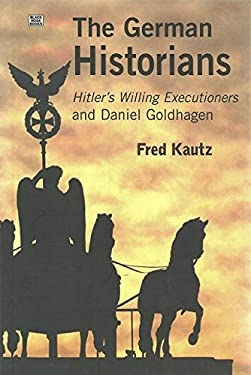 The German Historians: Hitler's Willing Executioners and Daniel Goldhagen 9781551642123