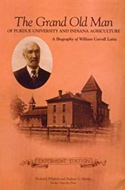 The Grand Old Man of Purdue University and Indiana Agriculture: A Biography of William Carol Latte 9781557533951