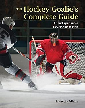 The Hockey Goalie's Complete Guide: An Essential Development Plan 9781554074761