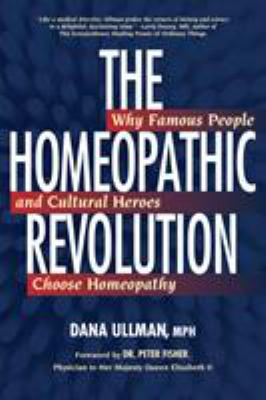 The Homeopathic Revolution: Why Famous People and Cultural Heroes Choose Homeopathy 9781556436710