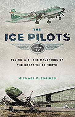 The Ice Pilots: Flying with the Mavericks of the Great White North 9781553659396