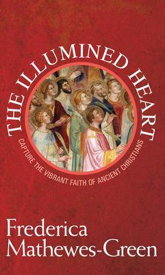 The Illumined Heart: Capture the Vibrant Faith of Ancient Christians 9781557255532