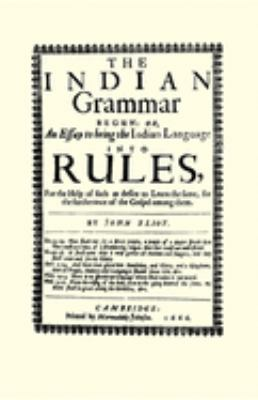 The Indian Grammar Begun: Or, an Essay to Bring the Indian Language Into Rules, for Help of Such as Desire to Learn the Same, for the Furtheranc 9781557095756