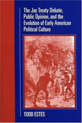 The Jay Treaty Debate, Public Opinion, and the Evolution of Early American Political Culture 9781558495159