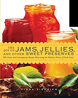 The Joy of Jams, Jellies, and Other Sweet Preserves: 200 Classic and Contemporary Recipes Showcasing the Fabulous Flavors of Fresh Fruits 9781558324060