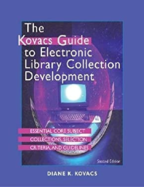 The Kovacs Guide to Electronic Library Collection Development: Essential Core Subject Collections, Selection Criteria, and Guidelines 9781555706647