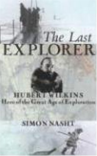 The Last Explorer: Hubert Wilkins, Hero of the Great Age of Polar Exploration 9781559708258