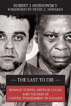 The Last to Die: Ronald Turpin, Arthur Lucas, and the End of Capital Punishment in Canada 9781550026726