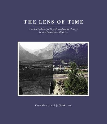 The Lens of Time: A Repeat Photography of Landscape Change in the Canadian Rockies 9781552382370