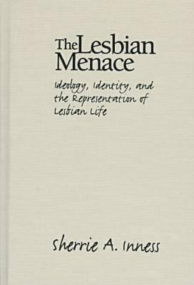 The Lesbian Menace: Ideology, Identity, and the Representation of Lesbian Life 9781558490901