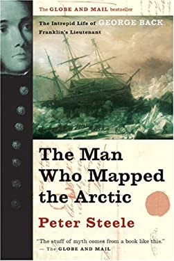 The Man Who Mapped the Arctic: The Intrepid Life of George Back, Franklin's Lieutenant 9781551927138
