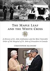 The Maple Leaf and the White Cross: A History of St. John Ambulance and the Most Venerable Order of the Hospital of St. John of Je 6826336