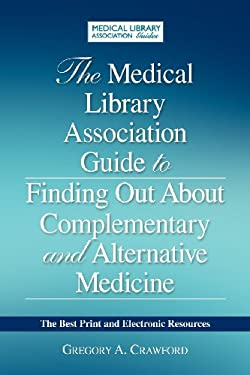The Medical Library Association Guide to Finding Out about Complementary and Alternative Medicine: The Best Print and Electronic Resources 9781555707279