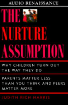 The Nurture Assumption: Why Children Turn Out the Way They Do: Parents Matter Less Than You Think and Peers Matter More 9781559275392