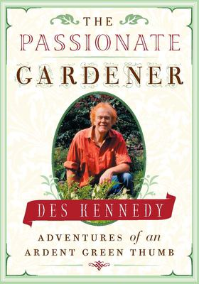 The Passionate Gardener: Adventures of an Ardent Green Thumb 9781553651987