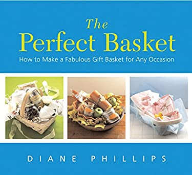 The Perfect Basket: How to Make a Fabulous Gift Basket for Any Occasion 9781558322943