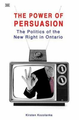 The Power of Persuasion: The Politics of the New Right in Ontario 9781551642888