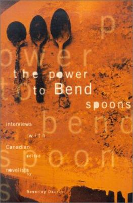 The Power to Bend Spoons: Interviews with Canadian Novelists 9781551280585