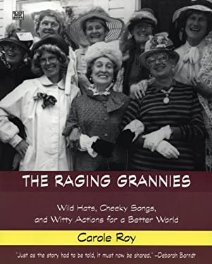 The Raging Grannies: Wild Hats, Cheeky Songs, and Witty Actions for a Better World 9781551642406