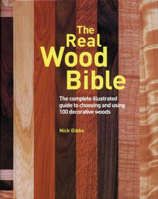 The Real Wood Bible: The Complete Illustrated Guide to Choosing and Using 100 Decorative Woods 9781554070336