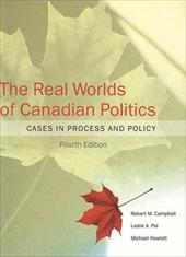 The Real Worlds of Canadian Politics: Cases in Process and Policy