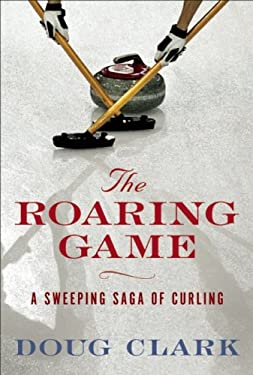 The Roaring Game: The Sweeping Saga of Curling 9781552639443