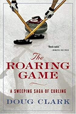 The Roaring Game: A Sweeping Saga of Curling 9781554701186